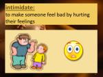 intimidate to make someone feel bad by hurting their feelings