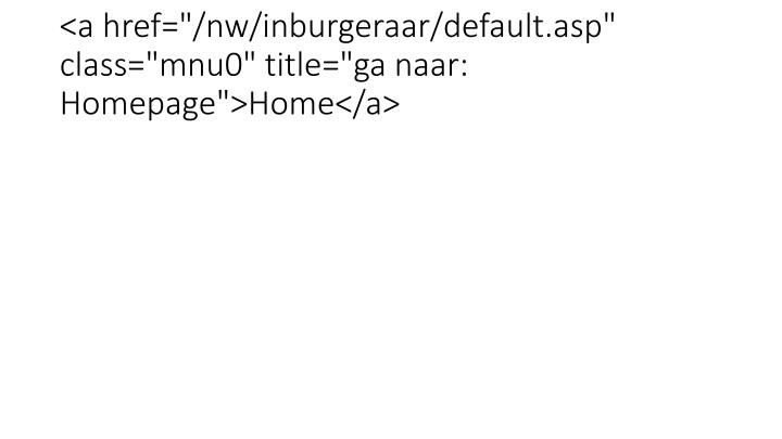 "<a href=""/nw/inburgeraar/default.asp"" class=""mnu0"" title=""ga naar: Homepage"">Home</a>"