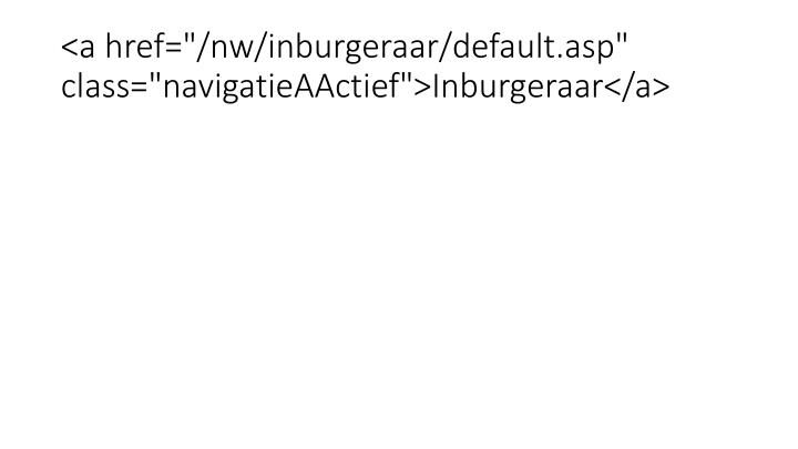 "<a href=""/nw/inburgeraar/default.asp"" class=""navigatieAActief"">Inburgeraar</a>"