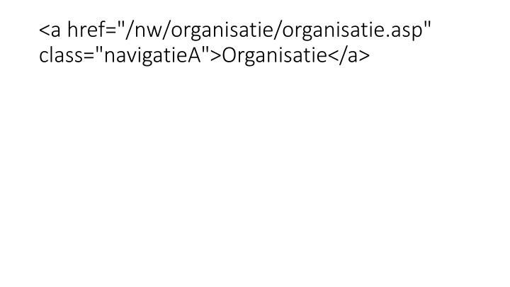 """<a href=""""/nw/organisatie/organisatie.asp"""" class=""""navigatieA"""">Organisatie</a>"""