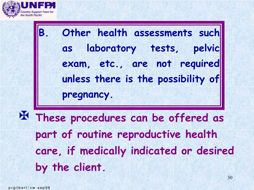B.	Other health assessments such as laboratory tests, pelvic exam, etc., are not required unless there is the possibility of pregnancy.