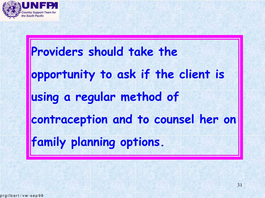 Providers should take the opportunity to ask if the client is using a regular method of contraception and to counsel her on family planning options.