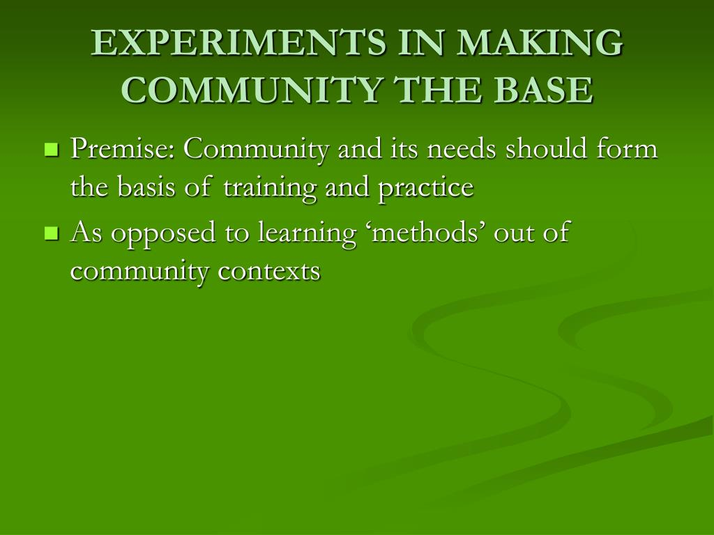 EXPERIMENTS IN MAKING COMMUNITY THE BASE