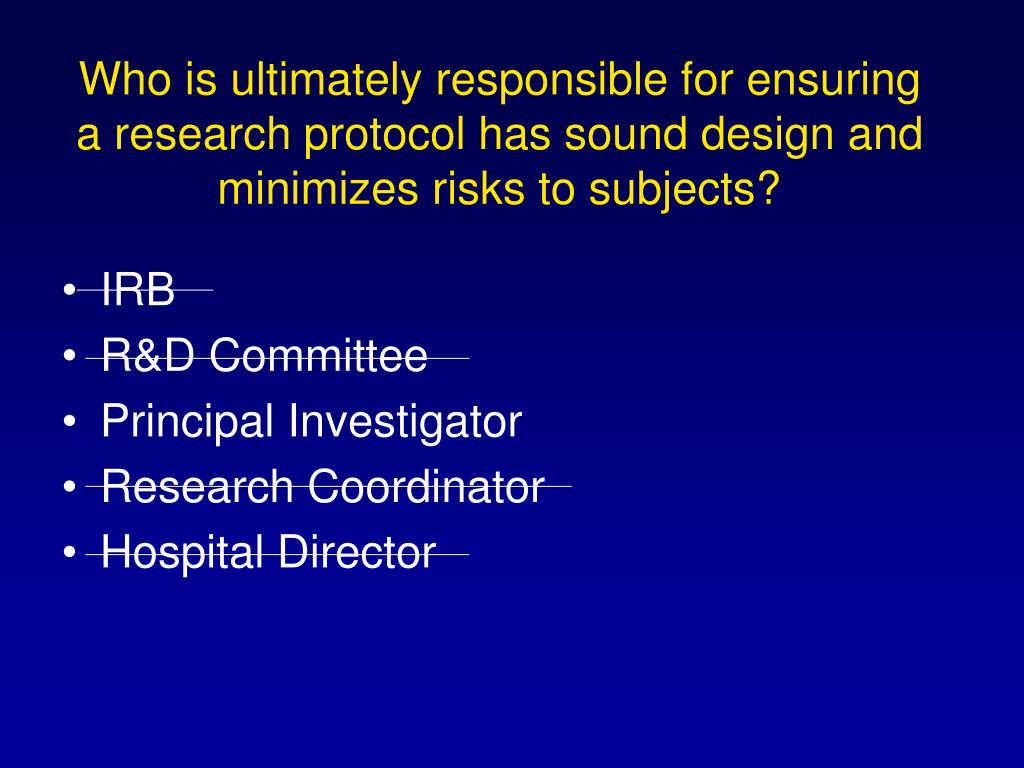 Who is ultimately responsible for ensuring a research protocol has sound design and minimizes risks to subjects?