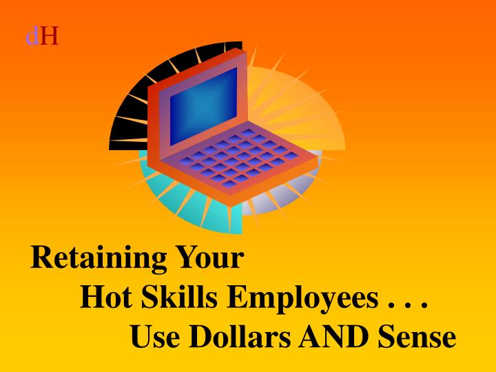Retaining your hot skills employees use dollars and sense l.jpg