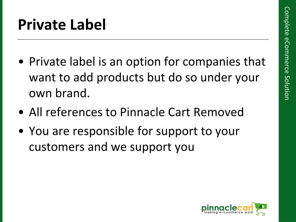 Private label is an option for companies that want to add products but do so under your own brand.