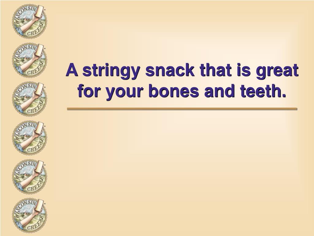 A stringy snack that is great for your bones and teeth.
