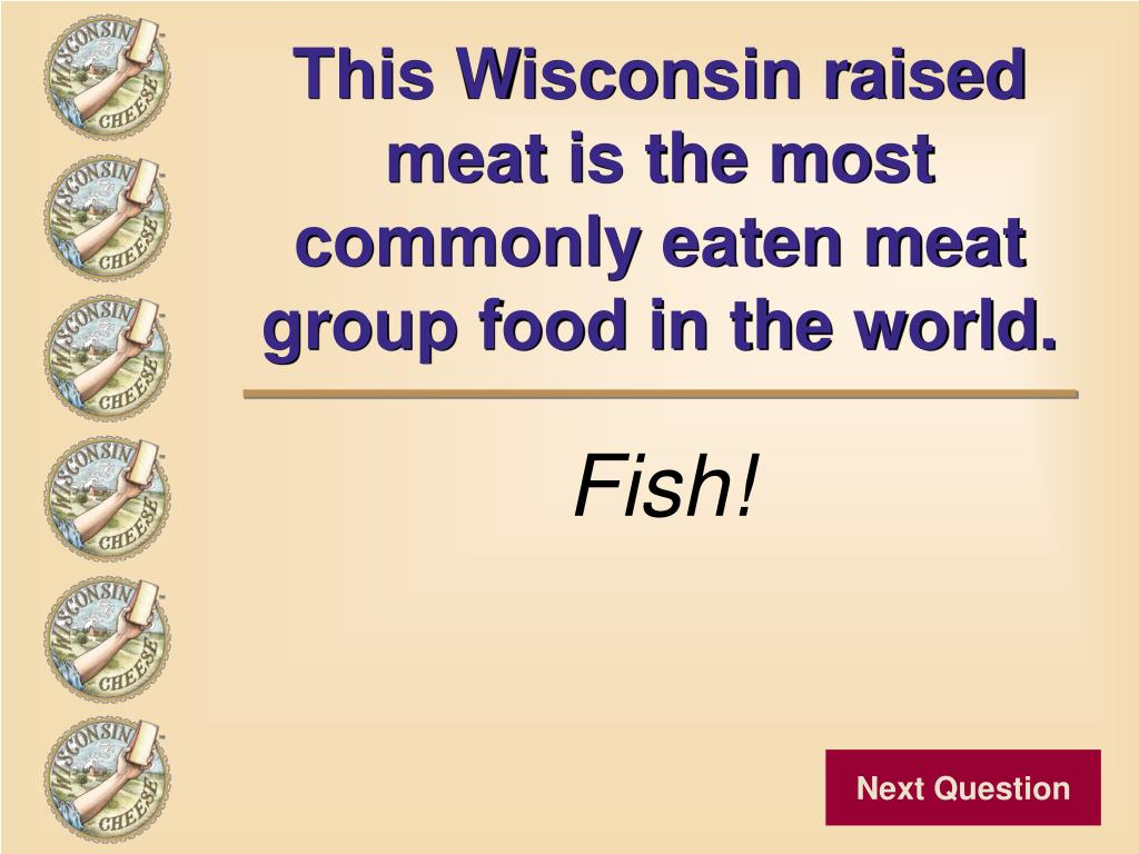 This Wisconsin raised meat is the most commonly eaten meat group food in the world.