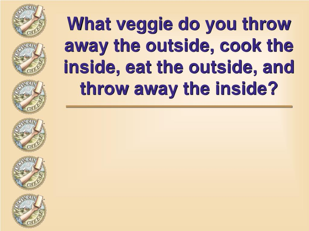 What veggie do you throw away the outside, cook the inside, eat the outside, and throw away the inside?