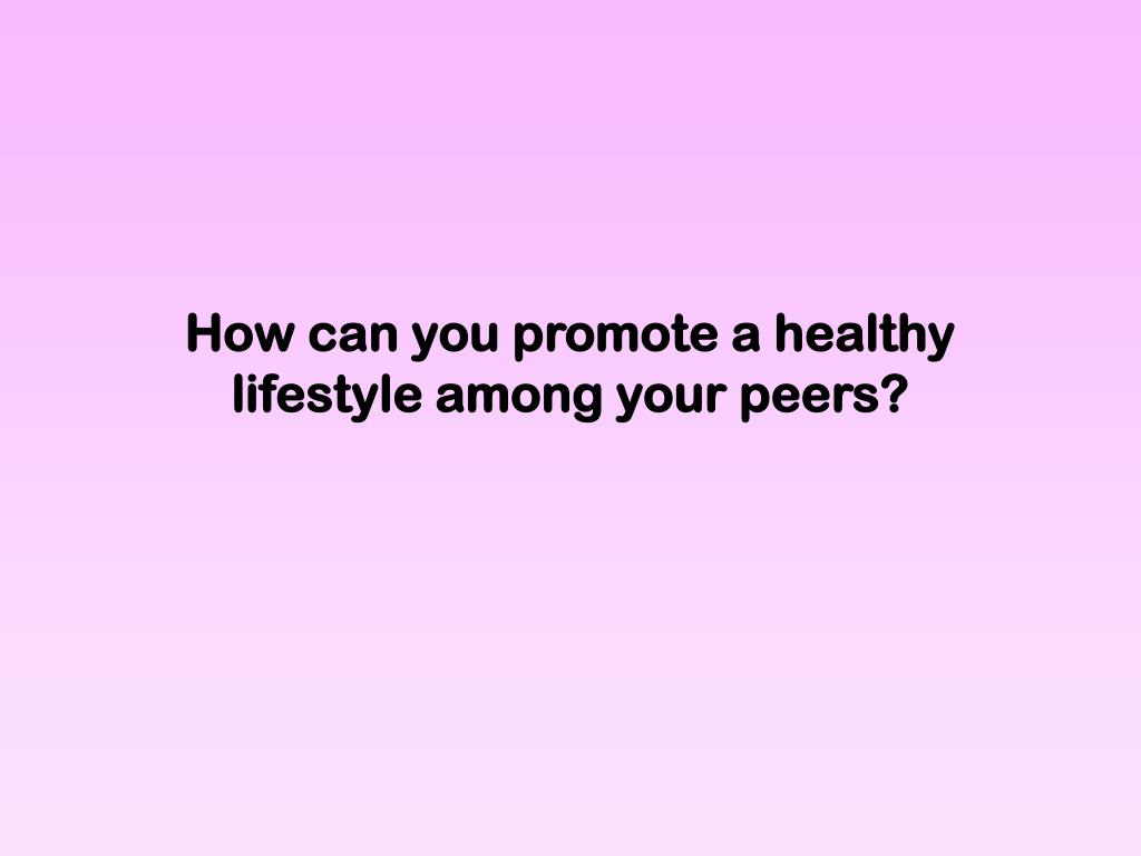 How can you promote a healthy lifestyle among your peers?