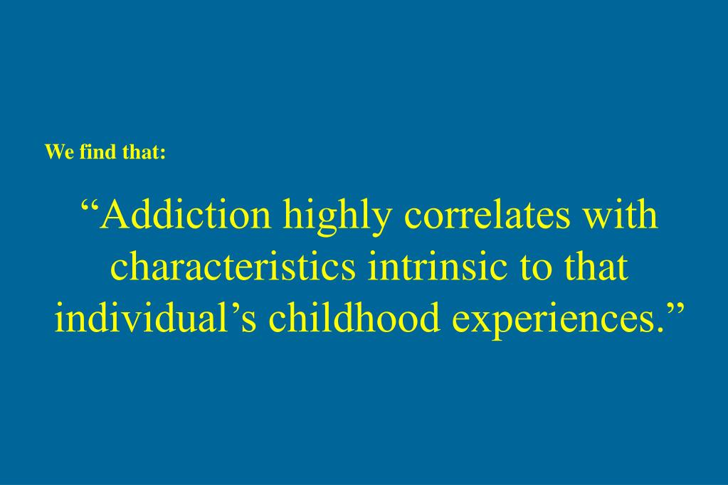 """Addiction highly correlates with characteristics intrinsic to that individual's childhood experiences."""