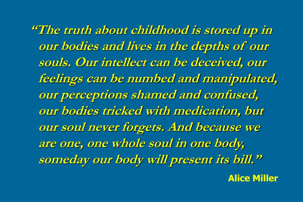 """The truth about childhood is stored up in our bodies and lives in the depths of our souls. Our intellect can be deceived, our feelings can be numbed and manipulated, our perceptions shamed and confused, our bodies tricked with medication, but our soul never forgets. And because we are one, one whole soul in one body, someday our body will present its bill."""