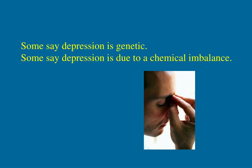Some say depression is genetic.