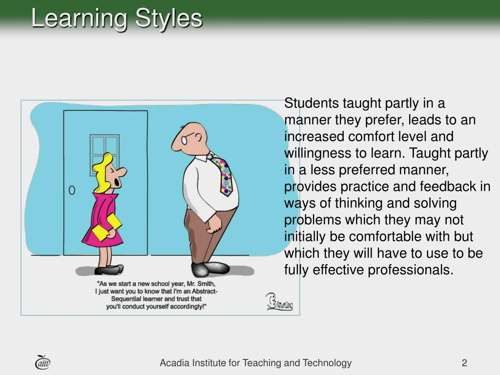Students taught partly in a manner they prefer, leads to an increased comfort level and willingness to learn. Taught partly in a less preferred manner, provides practice and feedback in ways of thinking and solving problems which they may not initially be comfortable with but which they will have to use to be fully effective professionals.