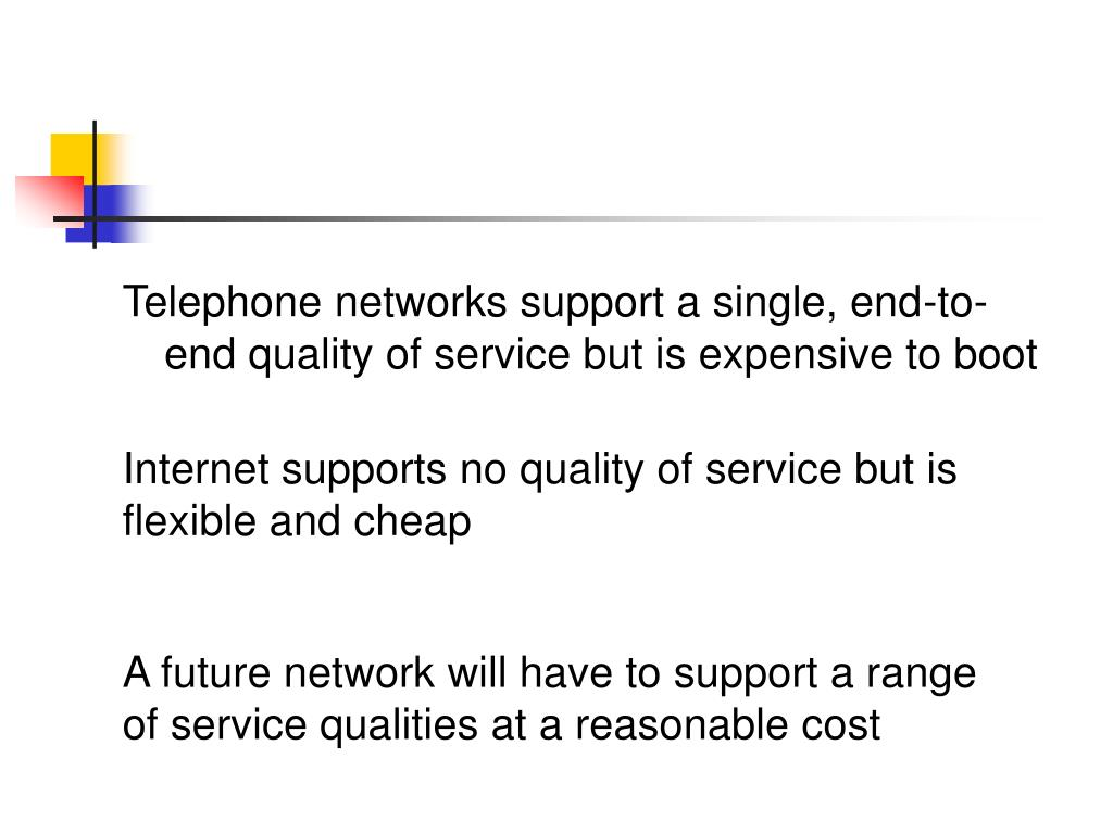 Telephone networks support a single, end-to-end quality of service but is expensive to boot