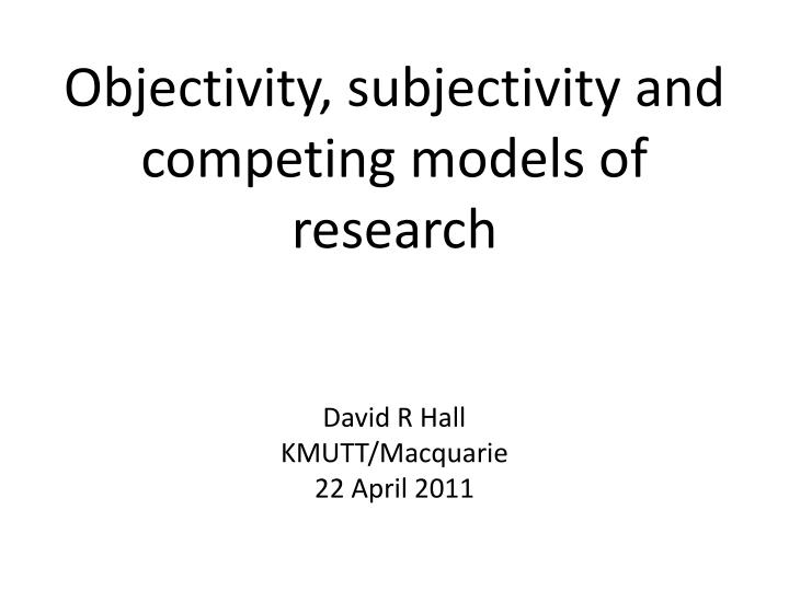 Objectivity subjectivity and competing models of research l.jpg