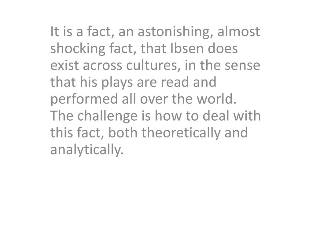 It is a fact, an astonishing, almost shocking fact, that Ibsen does exist across cultures, in the sense that his plays are read and performed all over the world. The challenge is how to deal with this fact, both theoretically and analytically.