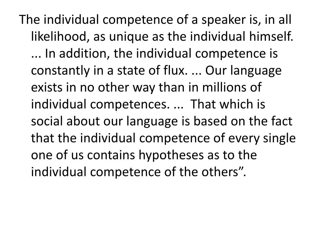 "The individual competence of a speaker is, in all likelihood, as unique as the individual himself.  ... In addition, the individual competence is constantly in a state of flux. ... Our language exists in no other way than in millions of individual competences. ...  That which is social about our language is based on the fact that the individual competence of every single one of us contains hypotheses as to the individual competence of the others""."