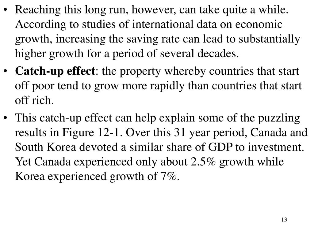 Reaching this long run, however, can take quite a while. According to studies of international data on economic growth, increasing the saving rate can lead to substantially higher growth for a period of several decades.