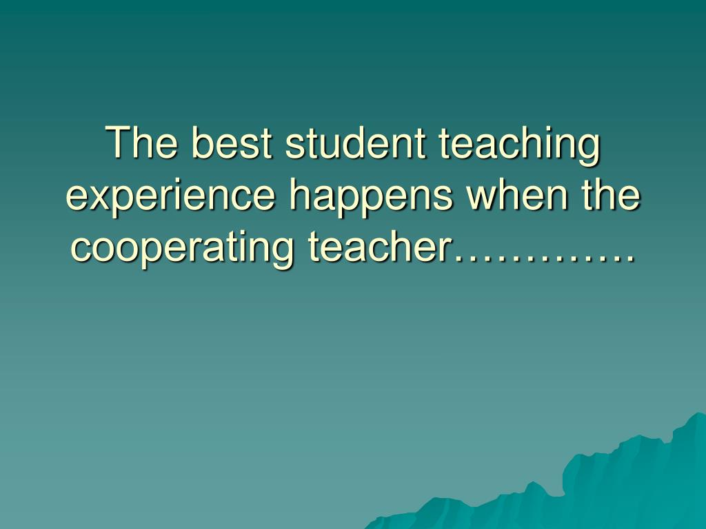 The best student teaching experience happens when the cooperating teacher………….