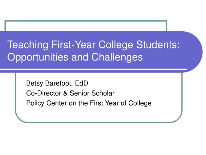 Teaching first year college students opportunities and challenges l.jpg