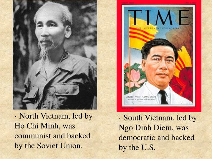 · North Vietnam, led by Ho Chi Minh, was communist and backed by the Soviet Union.
