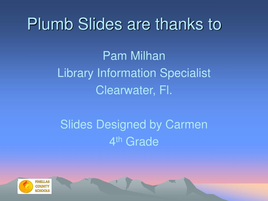 Plumb Slides are thanks to