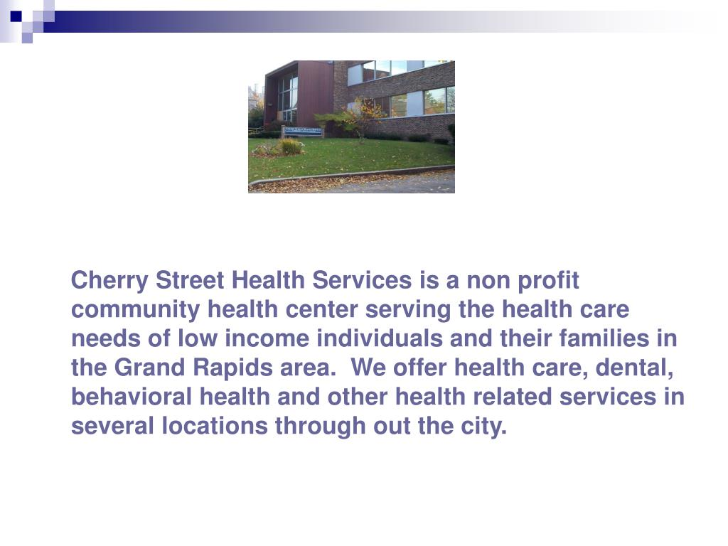 Cherry Street Health Services is a non profit community health center serving the health care needs of low income individuals and their families in the Grand Rapids area.  We offer health care, dental, behavioral health and other health related services in several locations through out the city.