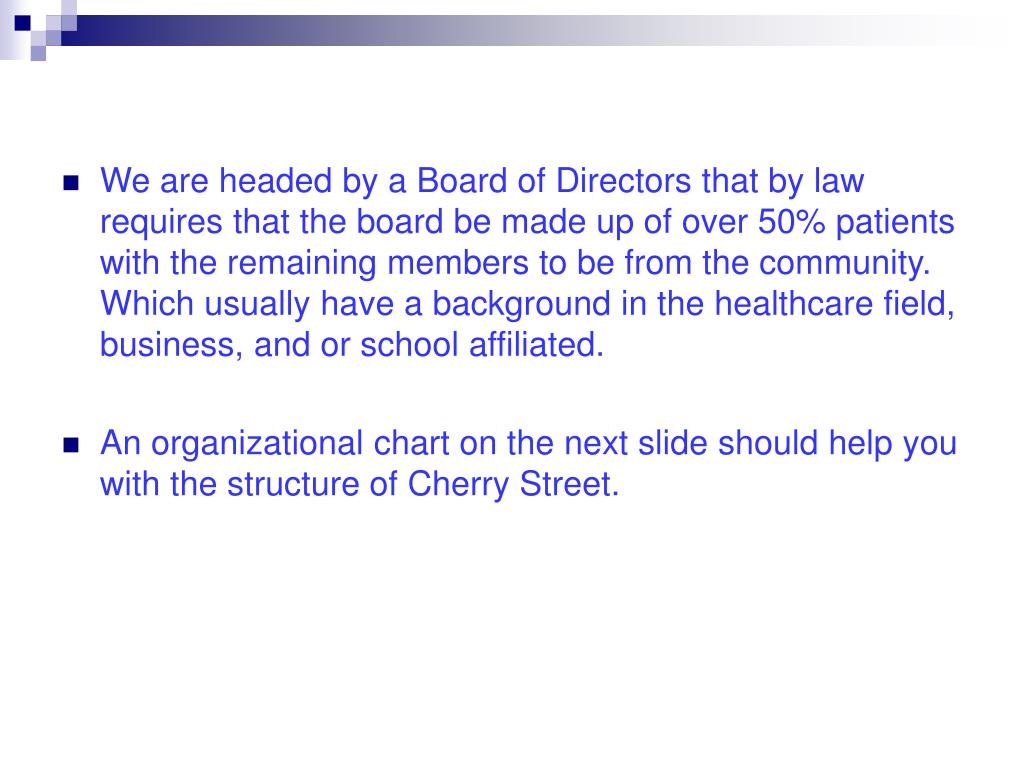 We are headed by a Board of Directors that by law requires that the board be made up of over 50% patients with the remaining members to be from the community.  Which usually have a background in the healthcare field, business, and or school affiliated.