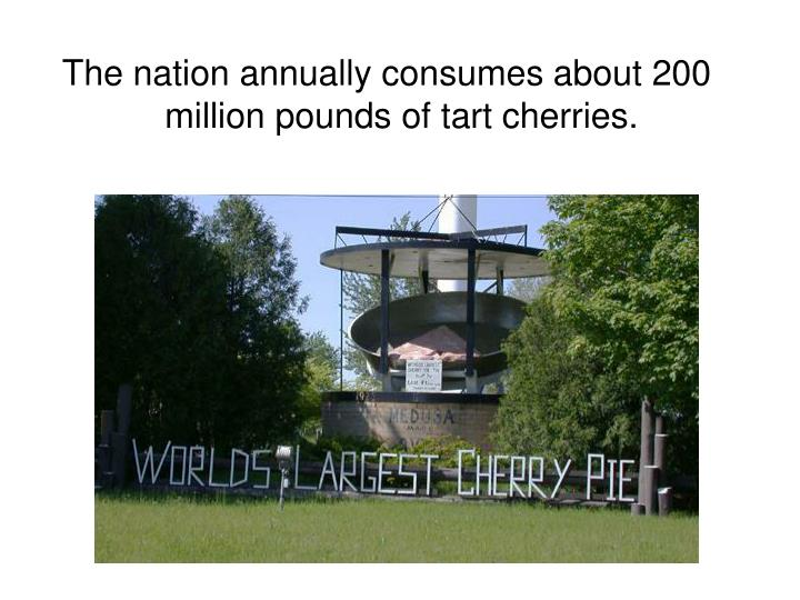 The nation annually consumes about 200 million pounds of tart cherries.