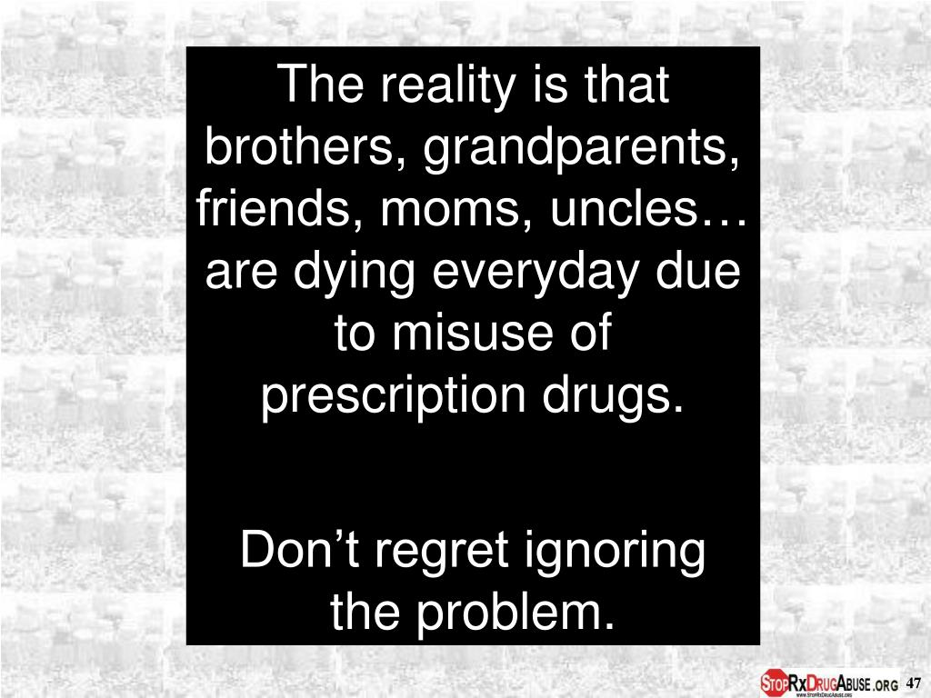 The reality is that brothers, grandparents, friends, moms, uncles… are dying everyday due to misuse of prescription drugs.
