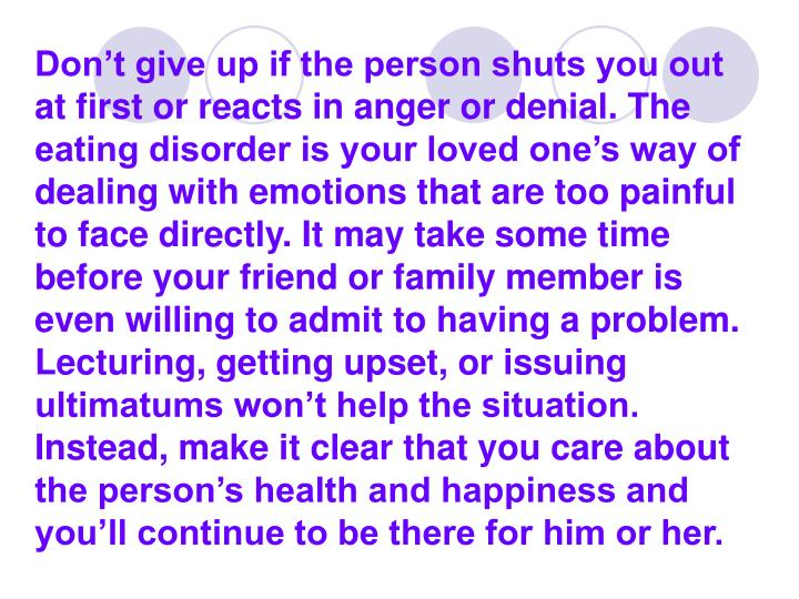 Don't give up if the person shuts you out at first or reacts in anger or denial. The eating disorder is your loved one's way of dealing with emotions that are too painful to face directly. It may take some time before your friend or family member is even willing to admit to having a problem. Lecturing, getting upset, or issuing ultimatums won't help the situation. Instead, make it clear that you care about the person's health and happiness and you'll continue to be there for him or her.