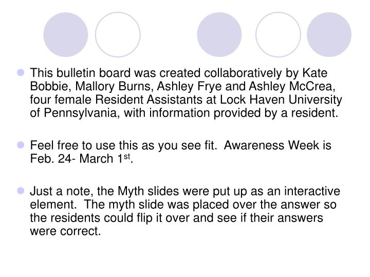 This bulletin board was created collaboratively by Kate Bobbie, Mallory Burns, Ashley Frye and Ashley McCrea, four female Resident Assistants at Lock Haven University of Pennsylvania, with information provided by a resident.