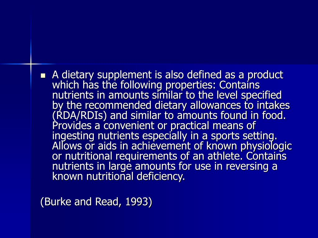 A dietary supplement is also defined as a product which has the following properties: Contains nutrients in amounts similar to the level specified by the recommended dietary allowances to intakes (RDA/RDIs) and similar to amounts found in food. Provides a convenient or practical means of ingesting nutrients especially in a sports setting. Allows or aids in achievement of known physiologic or nutritional requirements of an athlete. Contains nutrients in large amounts for use in reversing a known nutritional deficiency.