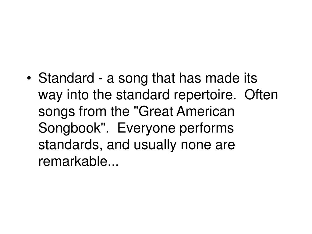 "Standard - a song that has made its way into the standard repertoire.  Often songs from the ""Great American Songbook"".  Everyone performs standards, and usually none are remarkable..."