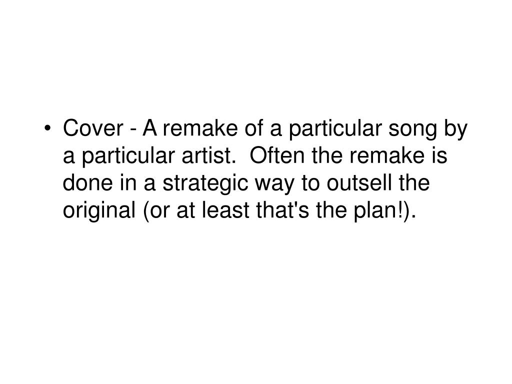 Cover - A remake of a particular song by a particular artist.  Often the remake is done in a strategic way to outsell the original (or at least that's the plan!).