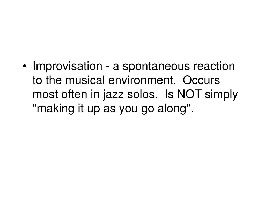"Improvisation - a spontaneous reaction to the musical environment.  Occurs most often in jazz solos.  Is NOT simply ""making it up as you go along""."