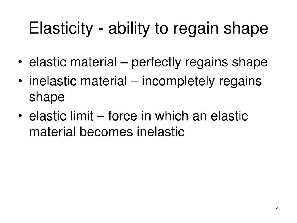 Elasticity - ability to regain shape