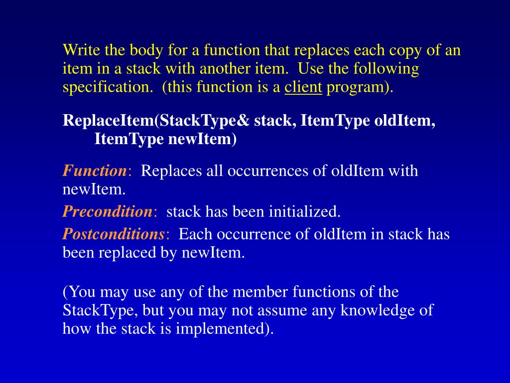 Write the body for a function that replaces each copy of an item in a stack with another item.  Use the following specification.  (this function is a