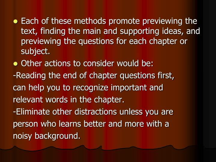 Each of these methods promote previewing the text, finding the main and supporting ideas, and previewing the questions for each chapter or subject.