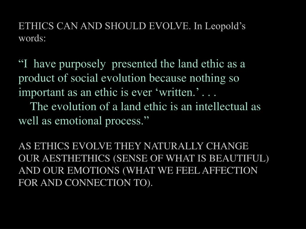 ETHICS CAN AND SHOULD EVOLVE. In Leopold's words:
