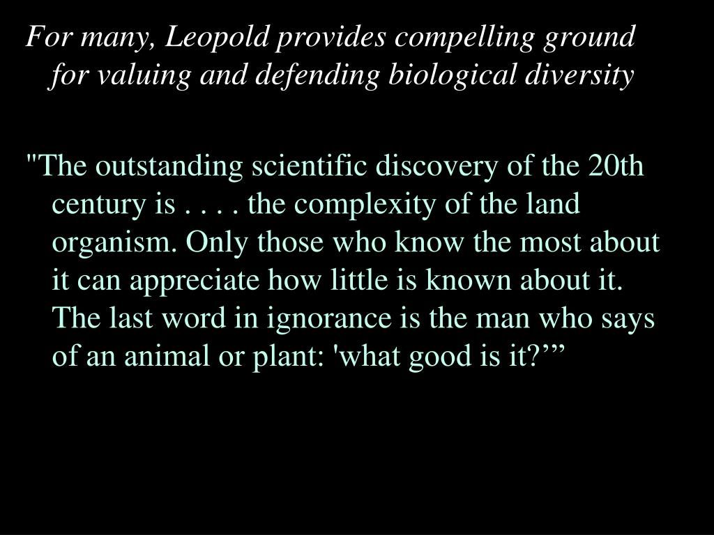 For many, Leopold provides compelling ground for valuing and defending biological diversity