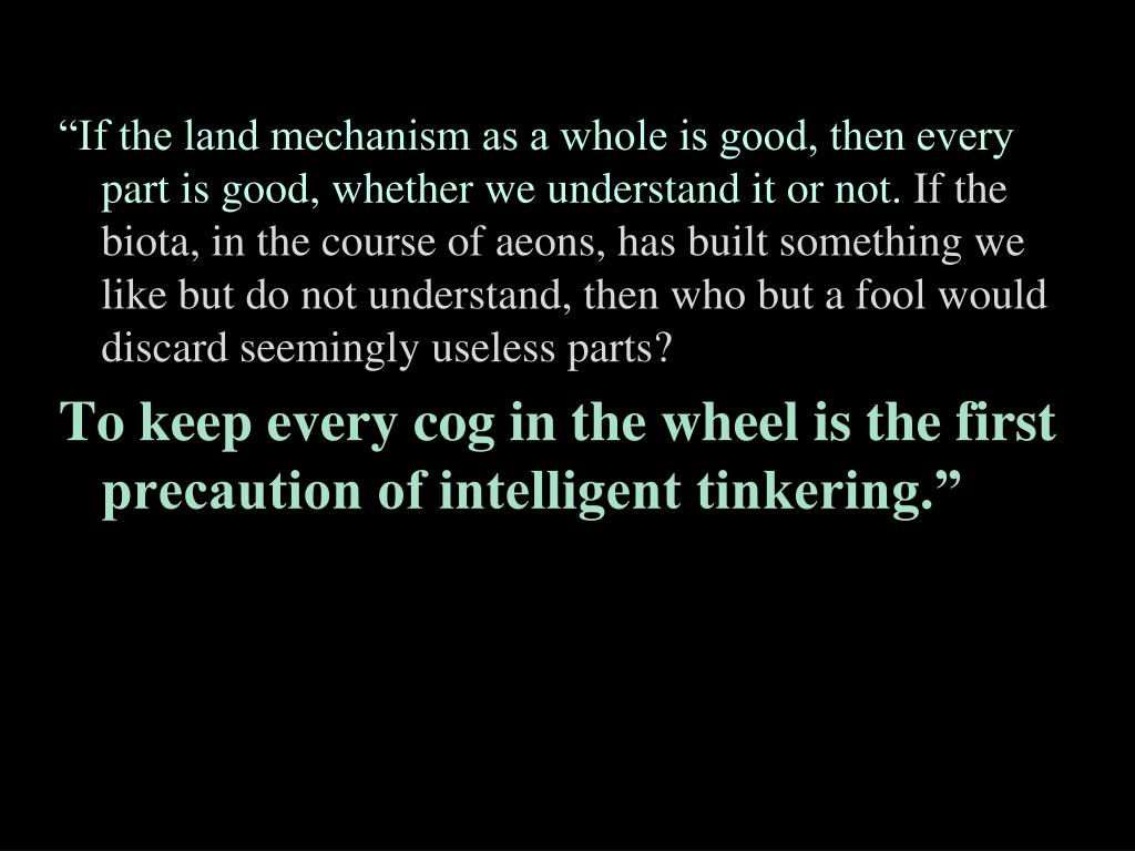 """""""If the land mechanism as a whole is good, then every part is good, whether we understand it or not."""