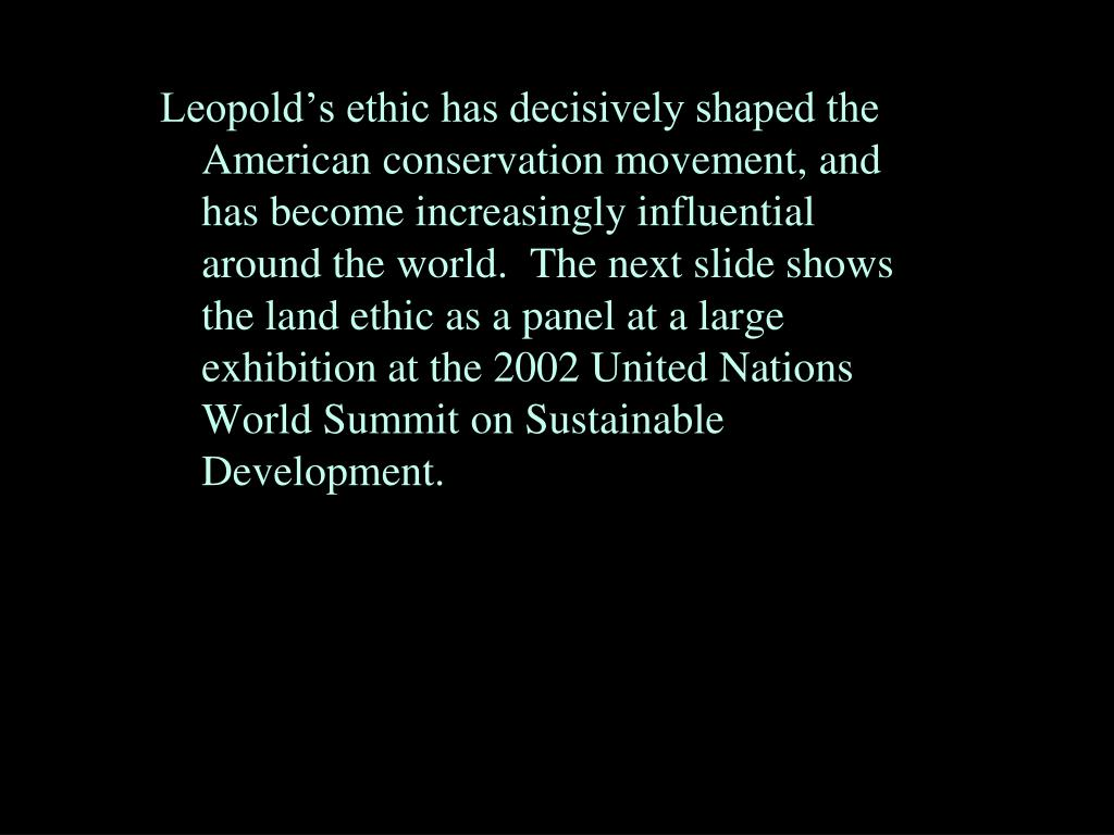 Leopold's ethic has decisively shaped the American conservation movement, and has become increasingly influential around the world.  The next slide shows the land ethic as a panel at a large exhibition at the 2002 United Nations World Summit on Sustainable Development.