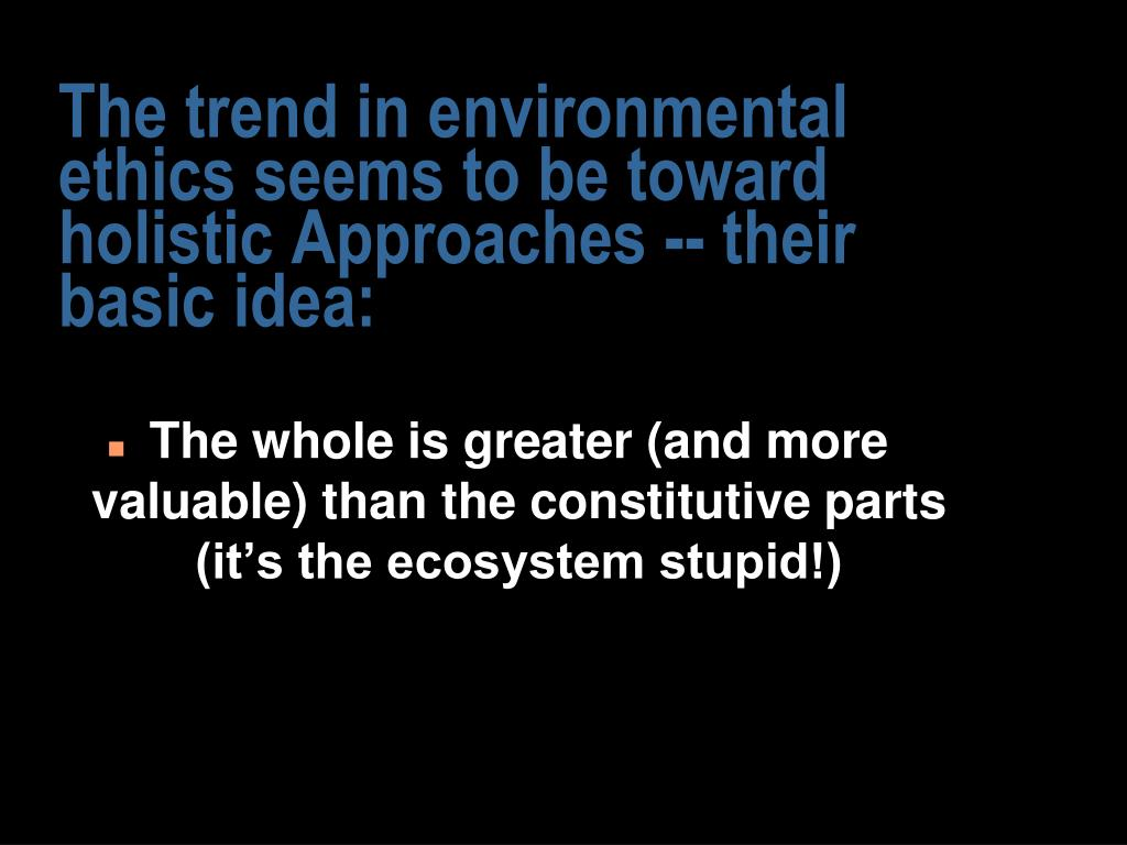 The trend in environmental ethics seems to be toward holistic Approaches -- their basic idea: