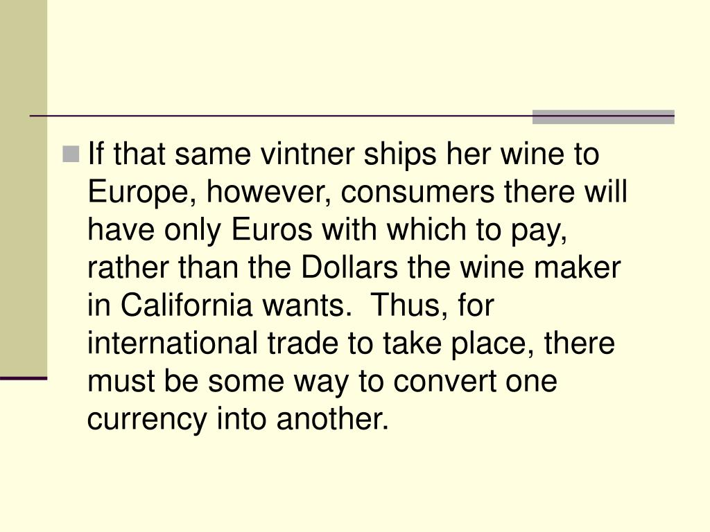 If that same vintner ships her wine to Europe, however, consumers there will have only Euros with which to pay, rather than the Dollars the wine maker in California wants.  Thus, for international trade to take place, there must be some way to convert one currency into another.