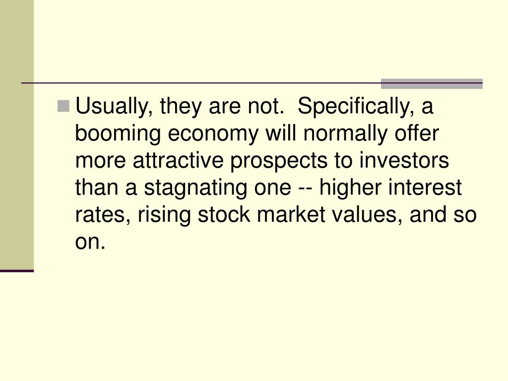 Usually, they are not.  Specifically, a booming economy will normally offer more attractive prospects to investors than a stagnating one -- higher interest rates, rising stock market values, and so on.