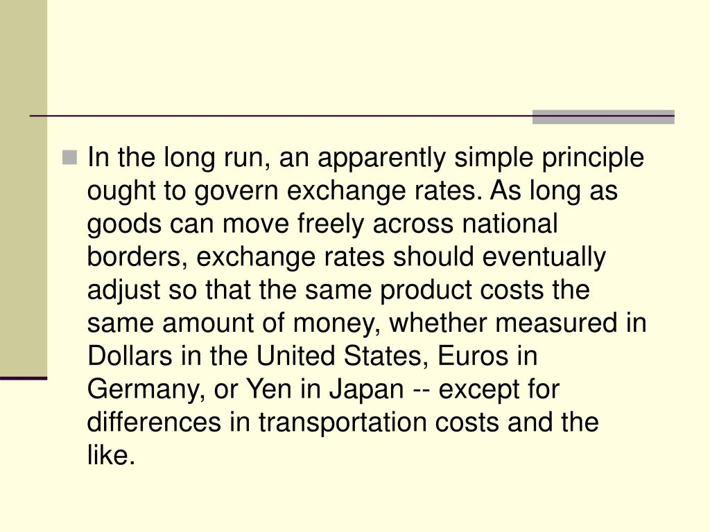 In the long run, an apparently simple principle ought to govern exchange rates. As long as goods can move freely across national borders, exchange rates should eventually adjust so that the same product costs the same amount of money, whether measured in Dollars in the United States, Euros in Germany, or Yen in Japan -- except for differences in transportation costs and the like.