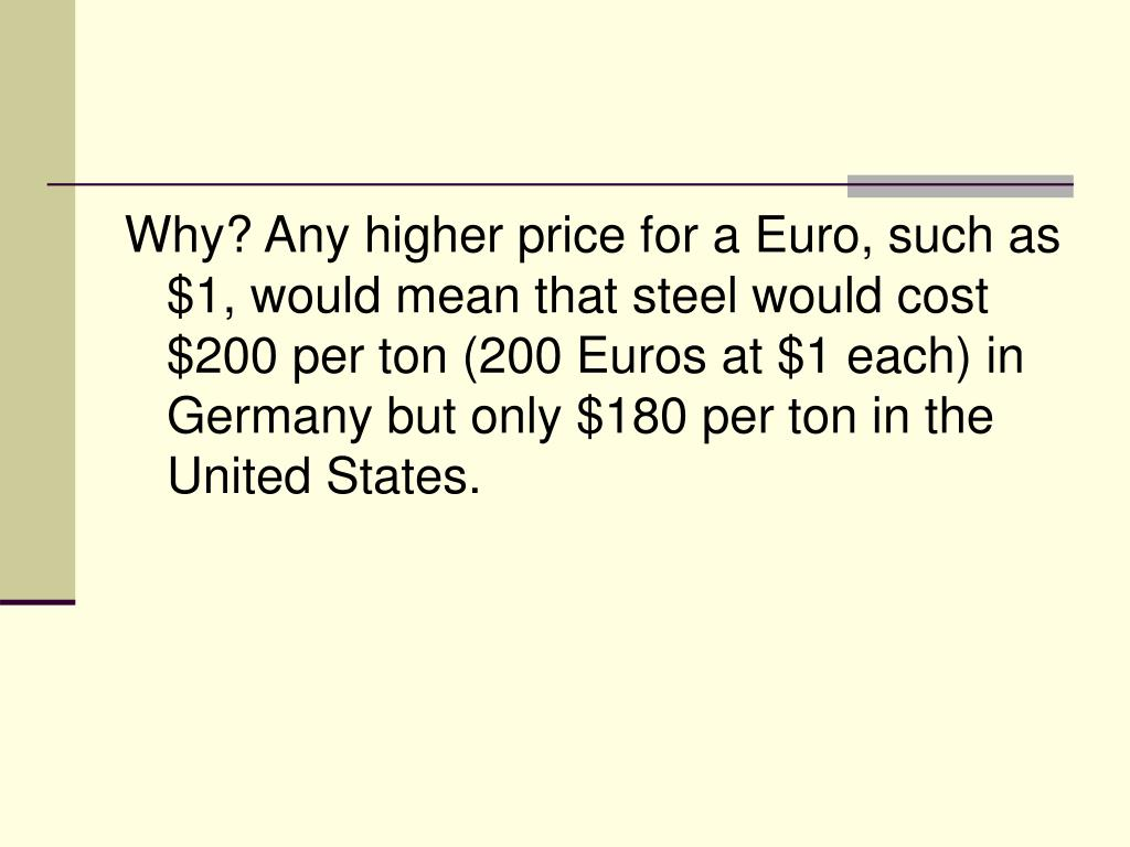 Why? Any higher price for a Euro, such as $1, would mean that steel would cost $200 per ton (200 Euros at $1 each) in Germany but only $180 per ton in the United States.
