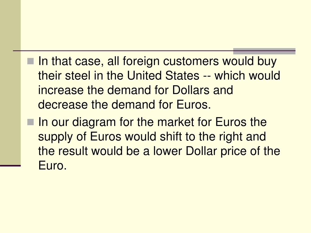 In that case, all foreign customers would buy their steel in the United States -- which would increase the demand for Dollars and decrease the demand for Euros.